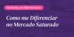 Marketing de Diferenciação: Como me diferenciar no mercado saturado